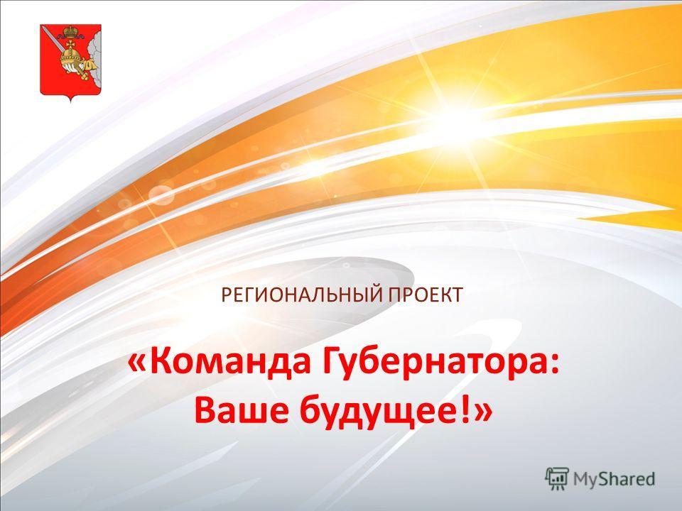 РЕГИОНАЛЬНЫЙ ПРОЕКТ «Команда Губернатора: Ваше будущее!»