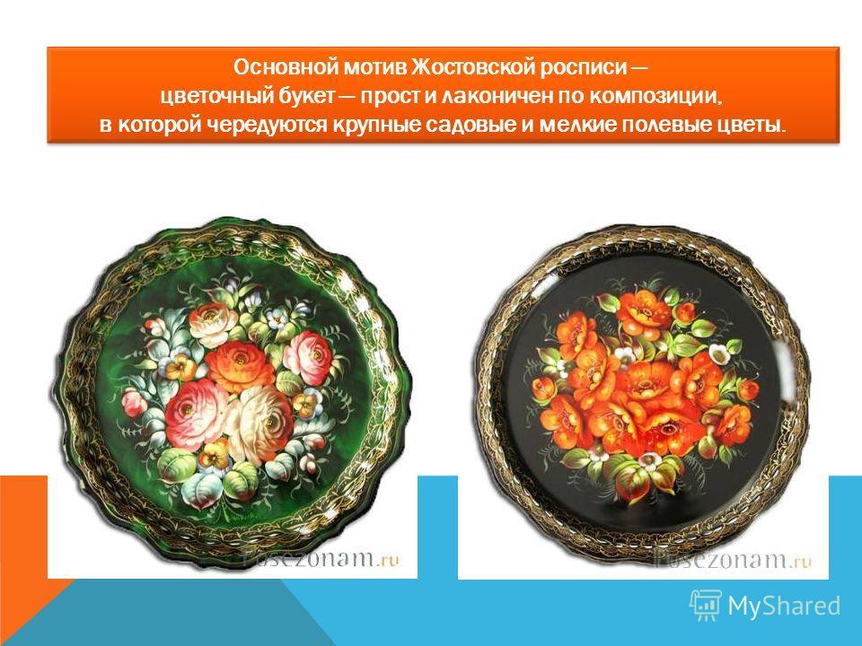 Основной мотив Жостовской росписи цветочный букет прост и лаконичен по композиции, в которой чередуются крупные садовые и мелкие полевые цветы.