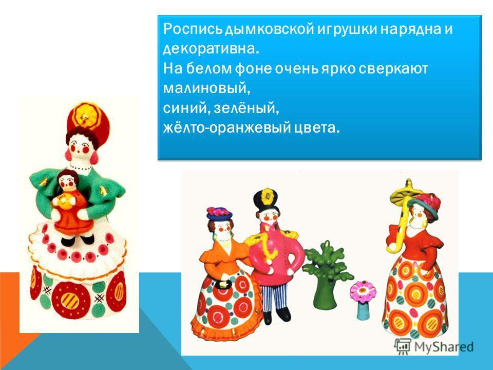 Роспись дымковской игрушки нарядна и декоративна. На белом фоне очень ярко сверкают малиновый, синий, зелёный, жёлто-оранжевый цвета.