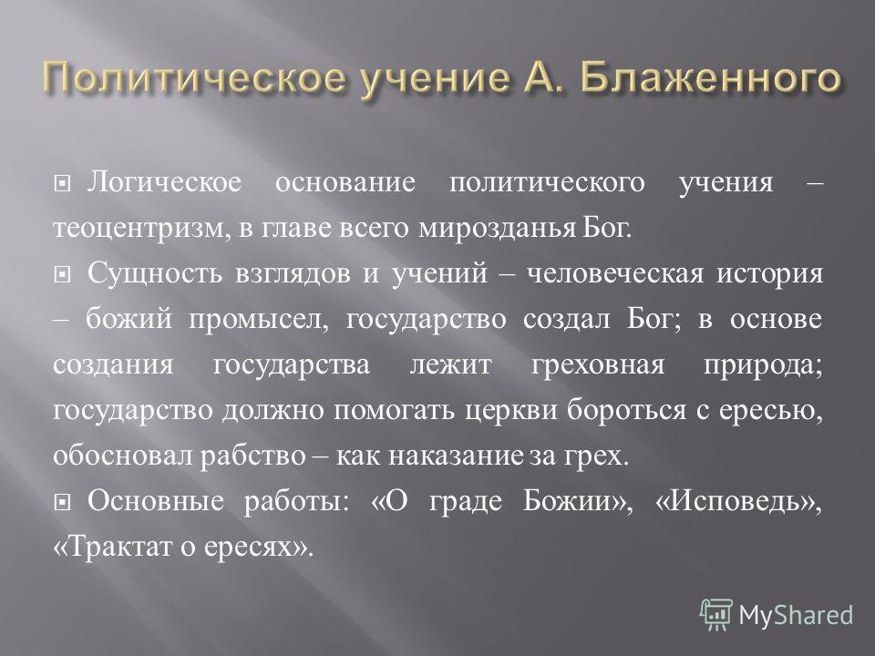 Логическое основание политического учения – теоцентризм, в главе всего мирозданья Бог. Сущность взглядов и учений – человеческая история – божий промысел, государство создал Бог ; в основе создания государства лежит греховная природа ; государство до