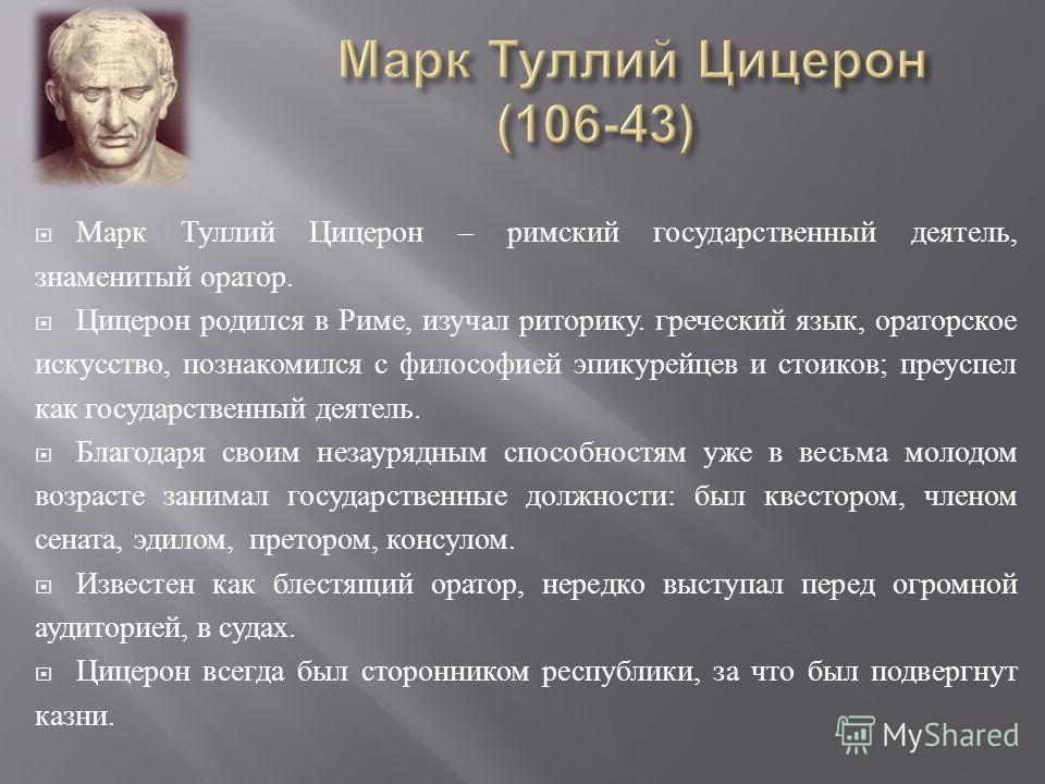 Марк Туллий Цицерон – римский государственный деятель, знаменитый оратор. Цицерон родился в Риме, изучал риторику. греческий язык, ораторское искусство, познакомился с философией эпикурейцев и стоиков ; преуспел как государственный деятель. Благодаря