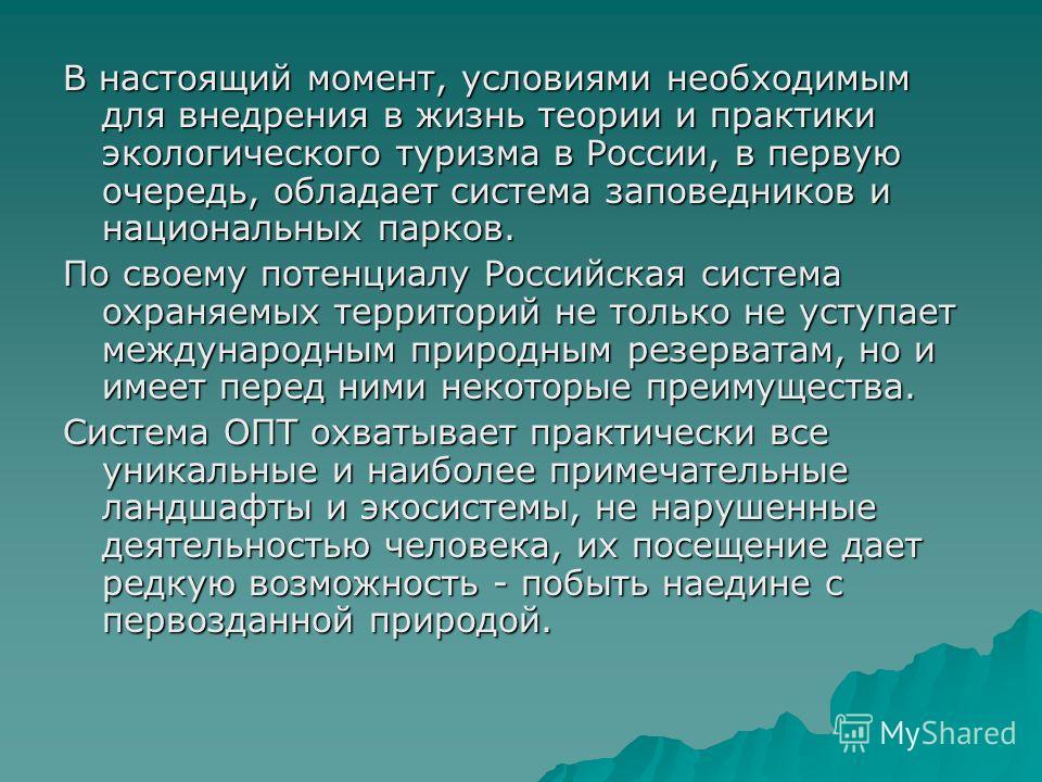 В настоящий момент, условиями необходимым для внедрения в жизнь теории и практики экологического туризма в России, в первую очередь, обладает система заповедников и национальных парков. По своему потенциалу Российская система охраняемых территорий не