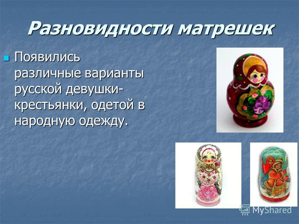 Разновидности матрешек Появились различные варианты русской девушки- крестьянки, одетой в народную одежду. Появились различные варианты русской девушки- крестьянки, одетой в народную одежду.