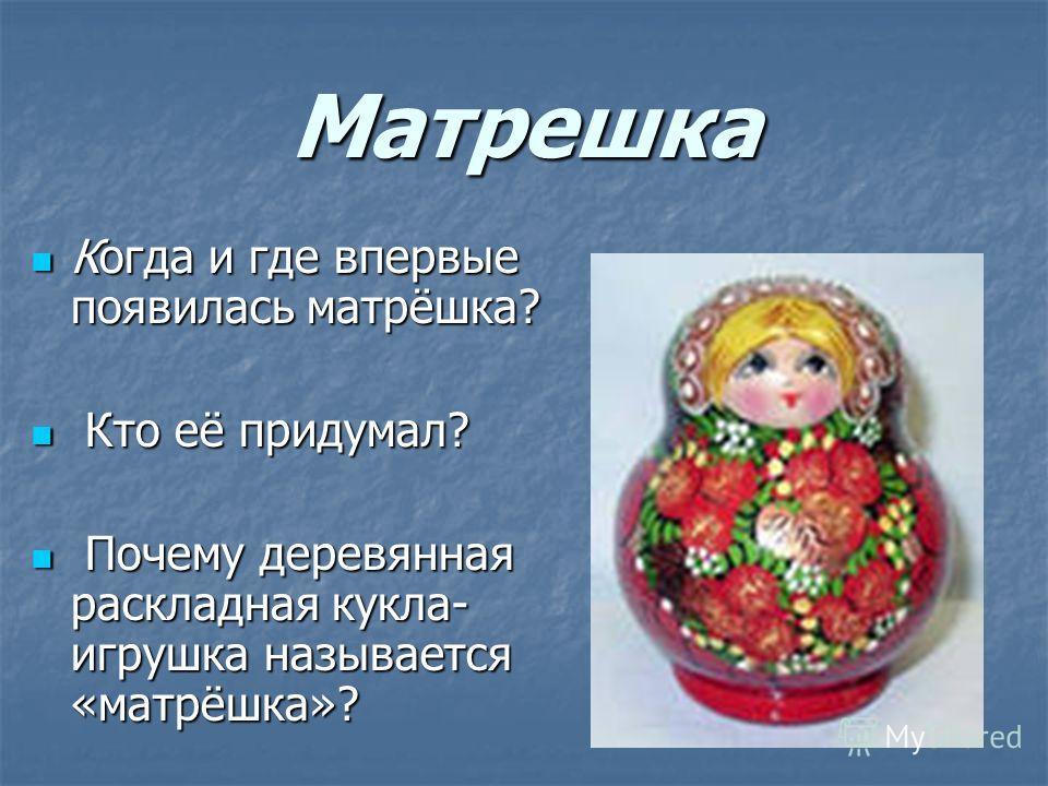 Матрешка Когда и где впервые появилась матрёшка? Когда и где впервые появилась матрёшка? Кто её придумал? Кто её придумал? Почему деревянная раскладная кукла- игрушка называется «матрёшка»? Почему деревянная раскладная кукла- игрушка называется «матр