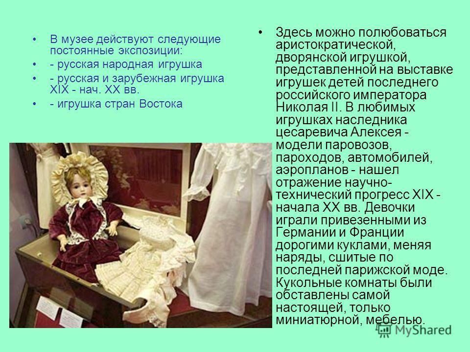 В музее действуют следующие постоянные экспозиции: - русская народная игрушка - русская и зарубежная игрушка XIX - нач. XX вв. - игрушка стран Востока Здесь можно полюбоваться аристократической, дворянской игрушкой, представленной на выставке игрушек