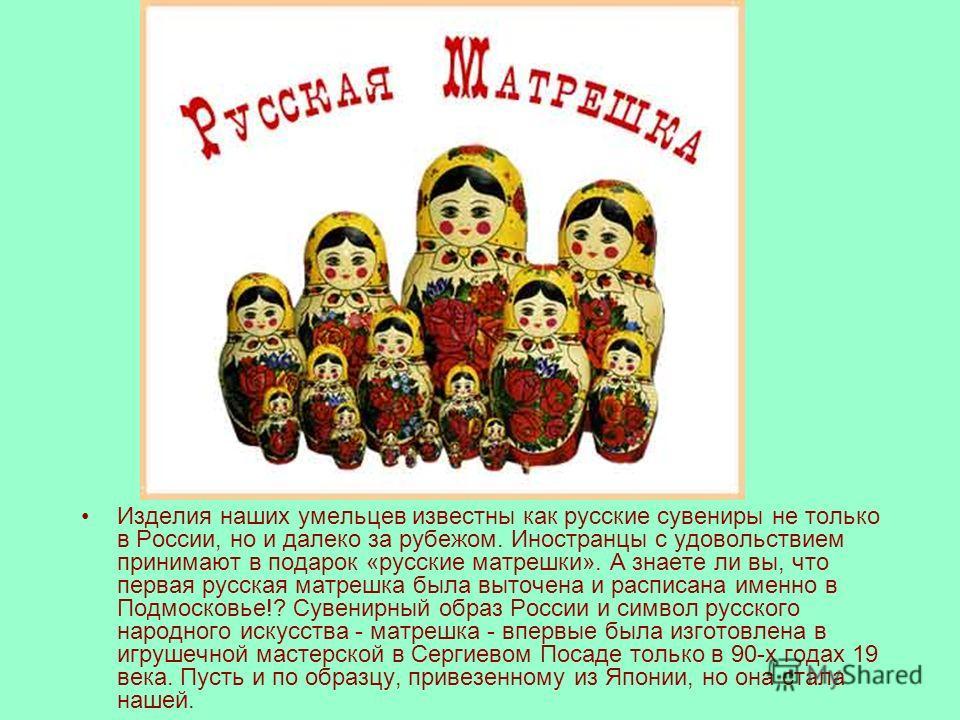 Изделия наших умельцев известны как русские сувениры не только в России, но и далеко за рубежом. Иностранцы с удовольствием принимают в подарок «русские матрешки». А знаете ли вы, что первая русская матрешка была выточена и расписана именно в Подмоск