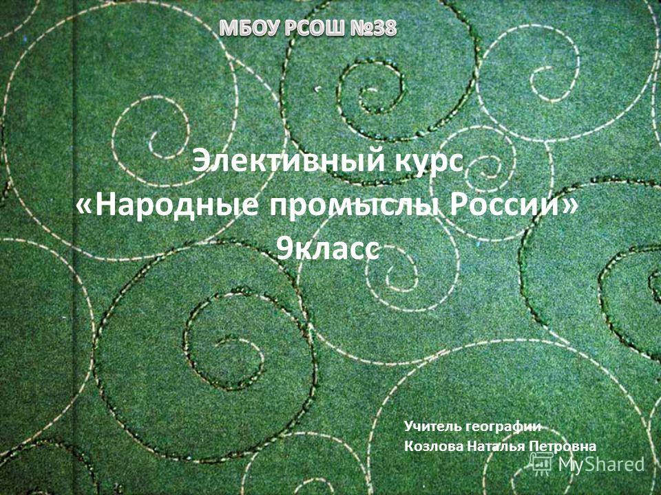 Элективный курс «Народные промыслы России» 9 класс Учитель географии Козлова Наталья Петровна