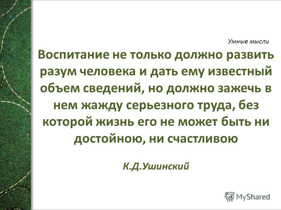 Умные мысли Воспитание не только должно развить разум человека и дать ему известный объем сведений, но должно зажечь в нем жажду серьезного труда, без которой жизнь его не может быть ни достойною, ни счастливою К.Д.Ушинский