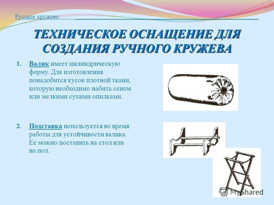 ТЕХНИЧЕСКОЕ ОСНАЩЕНИЕ ДЛЯ СОЗДАНИЯ РУЧНОГО КРУЖЕВА Русское кружево ____________________________________________________________ ТЕХНИЧЕСКОЕ ОСНАЩЕНИЕ ДЛЯ СОЗДАНИЯ РУЧНОГО КРУЖЕВА 1. Валик имеет цилиндрическую форму. Для изготовления понадобится кусок