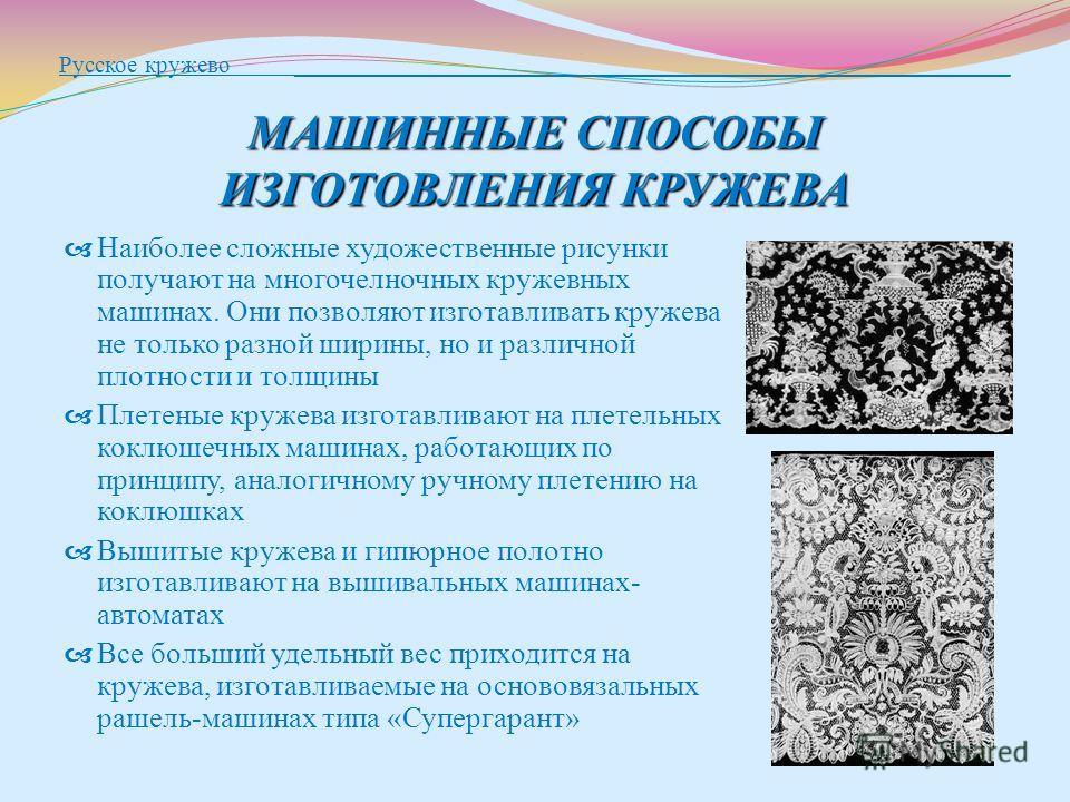 МАШИННЫЕ СПОСОБЫ ИЗГОТОВЛЕНИЯ КРУЖЕВА Русское кружево ____________________________________________________________ МАШИННЫЕ СПОСОБЫ ИЗГОТОВЛЕНИЯ КРУЖЕВА Наиболее сложные художественные рисунки получают на многочелночных кружевных машинах. Они позволя
