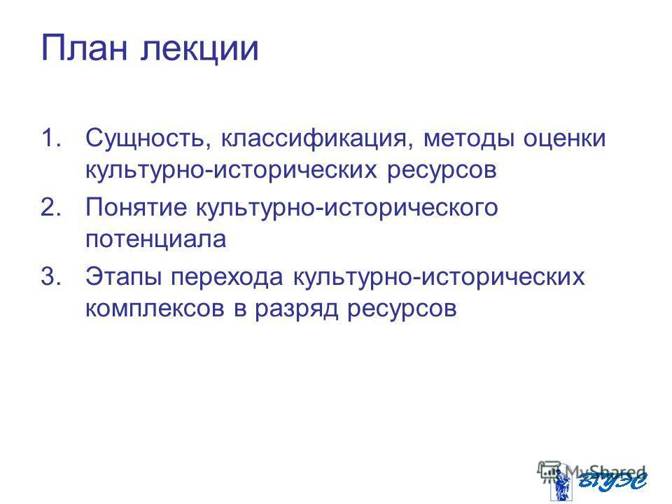 План лекции 1.Сущность, классификация, методы оценки культурно-исторических ресурсов 2. Понятие культурно-исторического потенциала 3. Этапы перехода культурно-исторических комплексов в разряд ресурсов