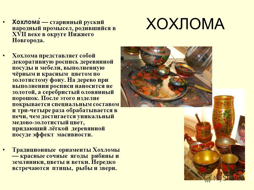 ХОХЛОМА Хохлома́ старинный руский народный промысел, родившийся в ХVІІ веке в округе Нижнего Новгорода. Хохлома представляет собой декоративную роспись деревянной посуды и мебели, выполненную чёрным и красным цветом по золотистому фону. На дерево при