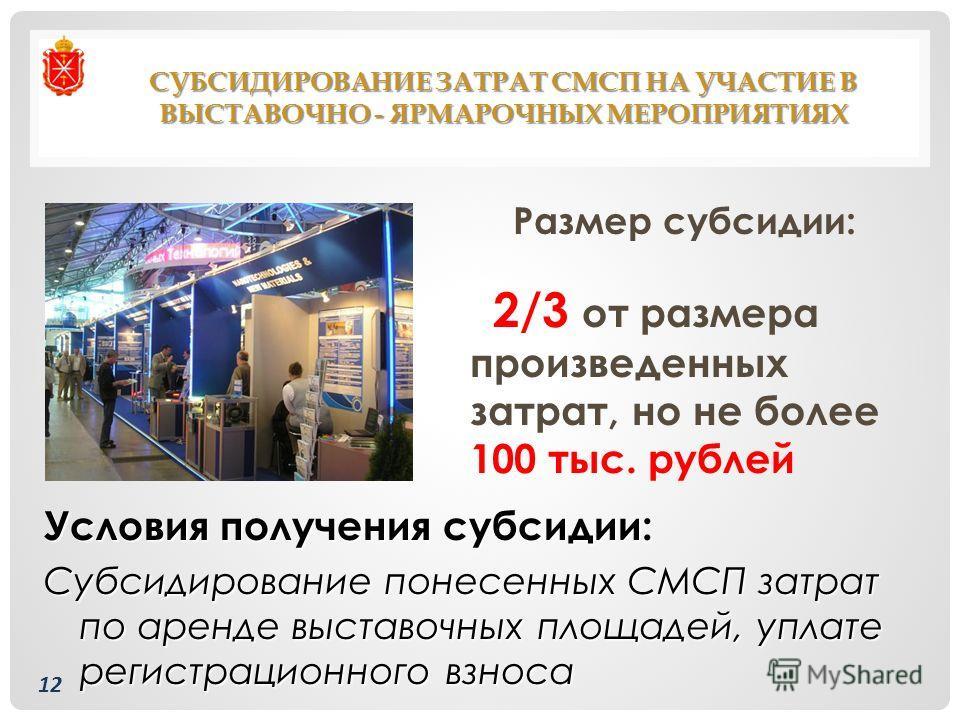СУБСИДИРОВАНИЕ ЗАТРАТ СМСП НА УЧАСТИЕ В ВЫСТАВОЧНО - ЯРМАРОЧНЫХ МЕРОПРИЯТИЯХ Размер субсидии: 2/3 от размера произведенных затрат, но не более 100 тыс. рублей Условия получения субсидии: Субсидирование понесенных СМСП затрат по аренде выставочных пло