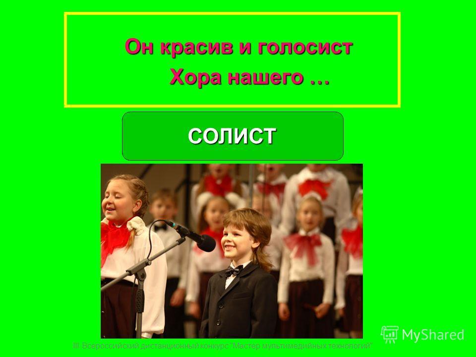 Он красив и голосист Хора нашего … Хора нашего …СОЛИСТ III Всероссийский дистанционный конкурс Мастер мультимедийных технологий