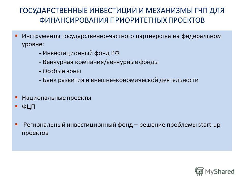 ГОСУДАРСТВЕННЫЕ ИНВЕСТИЦИИ И МЕХАНИЗМЫ ГЧП ДЛЯ ФИНАНСИРОВАНИЯ ПРИОРИТЕТНЫХ ПРОЕКТОВ Инструменты государственно-частного партнерства на федеральном уровне: - Инвестиционный фонд РФ - Венчурная компания/венчурные фонды - Особые зоны - Банк развития и в