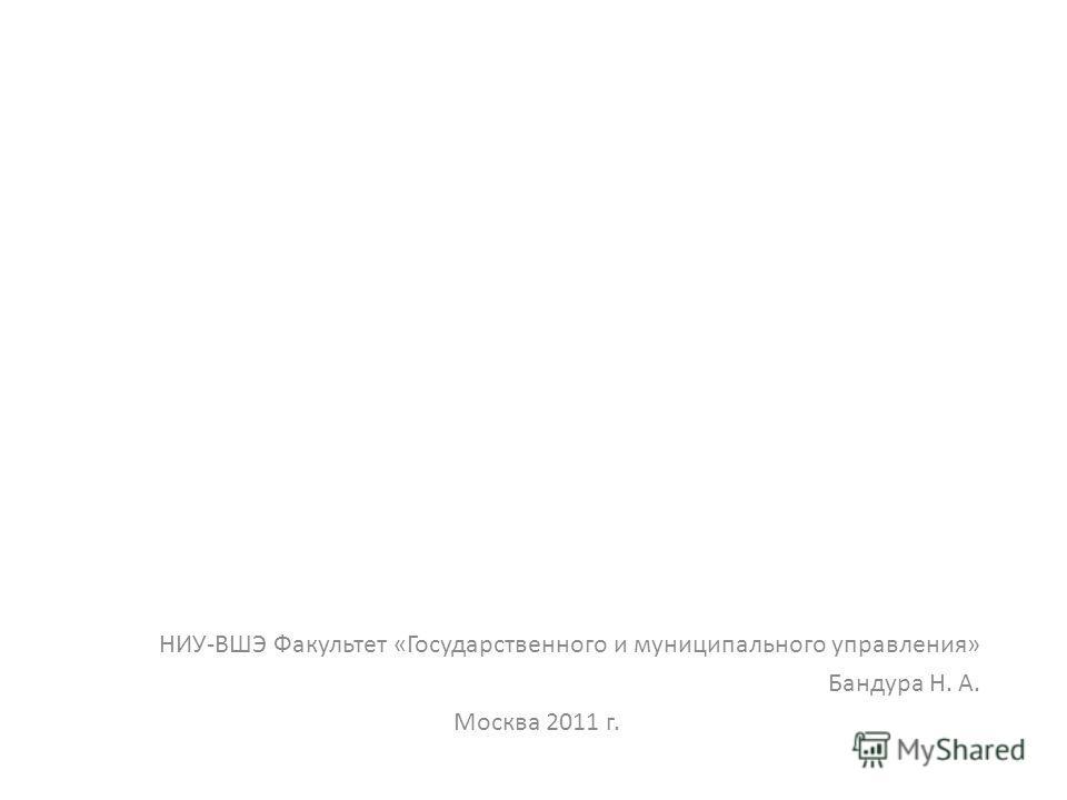 НИУ-ВШЭ Факультет «Государственного и муниципального управления» Бандура Н. А. Москва 2011 г.