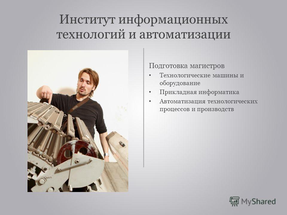 Институт информационных технологий и автоматизации Подготовка магистров Технологические машины и оборудование Прикладная информатика Автоматизация технологических процессов и производств