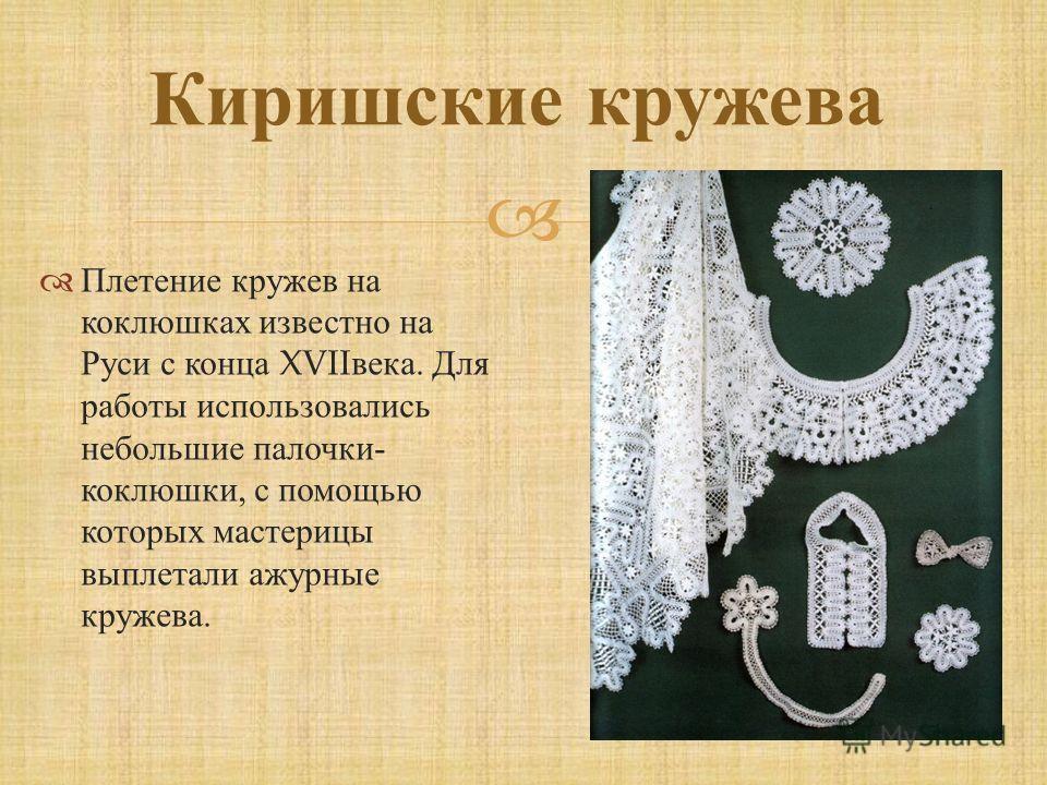 Киришские кружева Плетение кружев на коклюшках известно на Руси с конца XVII века. Для работы использовались небольшие палочки - коклюшки, с помощью которых мастерицы выплетали ажурные кружева.