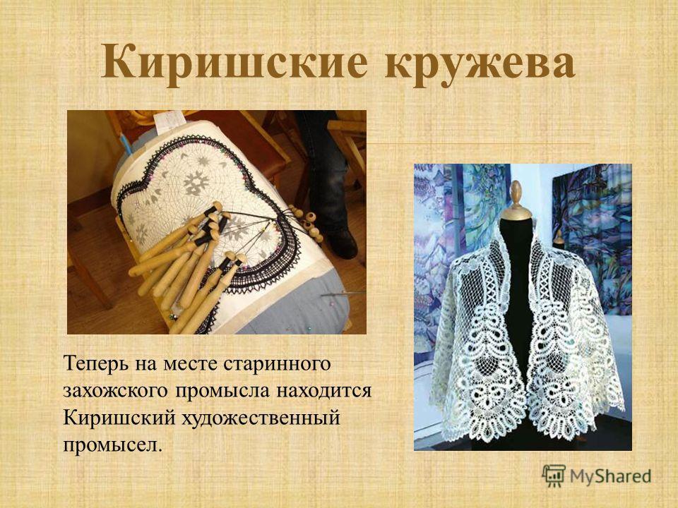 Киришские кружева Теперь на месте старинного захожского промысла находится Киришский художественный промысел.