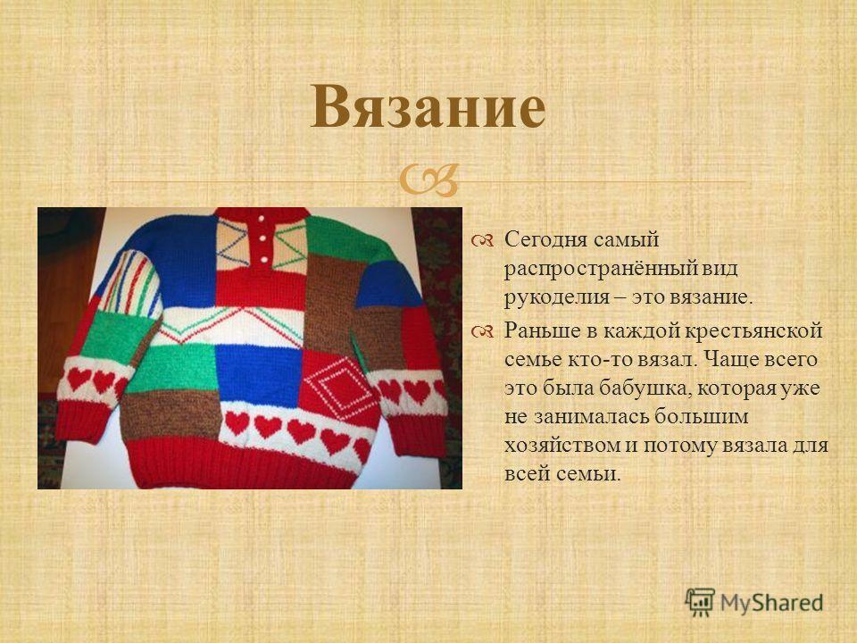 Вязание Сегодня самый распространённый вид рукоделия – это вязание. Раньше в каждой крестьянской семье кто - то вязал. Чаще всего это была бабушка, которая уже не занималась большим хозяйством и потому вязала для всей семьи.