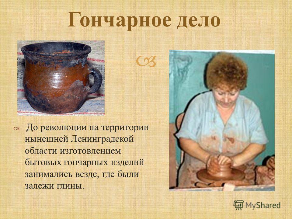 Гончарное дело До революции на территории нынешней Ленинградской области изготовлением бытовых гончарных изделий занимались везде, где были залежи глины.