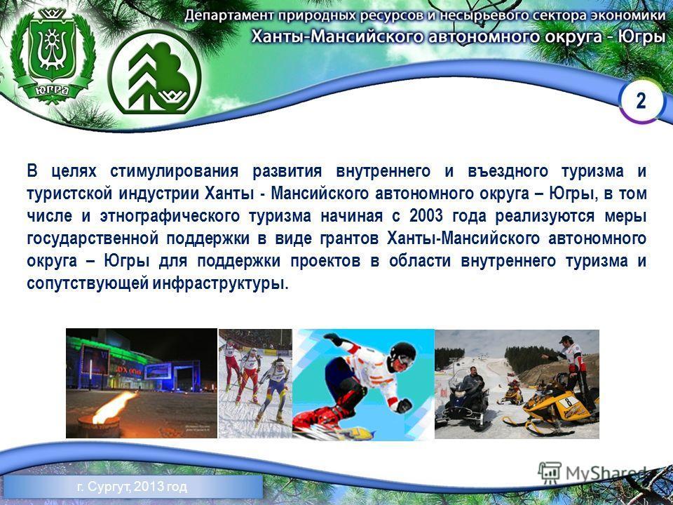 2 г. Сургут, 2013 год В целях стимулирования развития внутреннего и въездного туризма и туристской индустрии Ханты - Мансийского автономного округа – Югры, в том числе и этнографического туризма начиная с 2003 года реализуются меры государственной по