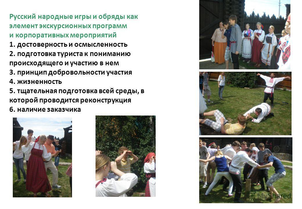 Русский народные игры и обряды как элемент экскурсионных программ и корпоративных мероприятий 1. достоверность и осмысленность 2. подготовка туриста к пониманию происходящего и участию в нем 3. принцип добровольности участия 4. жизненность 5. тщатель