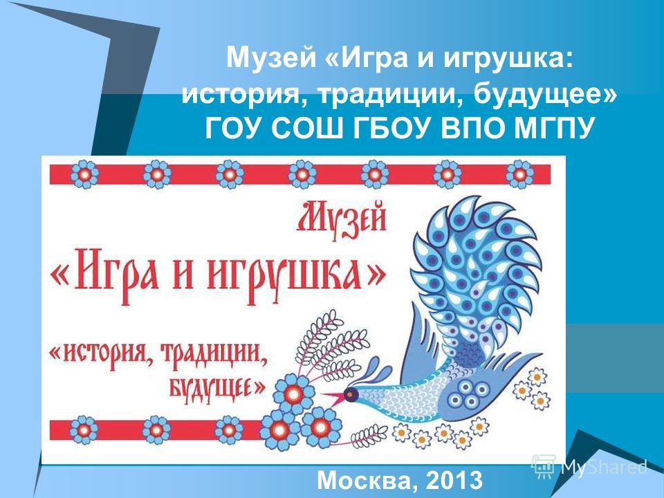 Музей «Игра и игрушка: история, традиции, будущее» ГОУ СОШ ГБОУ ВПО МГПУ Москва, 2013