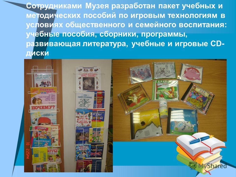 Сотрудниками Музея разработан пакет учебных и методических пособий по игровым технологиям в условиях общественного и семейного воспитания: учебные пособия, сборники, программы, развивающая литература, учебные и игровые CD- диски
