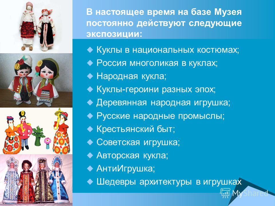 В настоящее время на базе Музея постоянно действуют следующие экспозиции: Куклы в национальных костюмах; Россия многоликая в куклах; Народная кукла; Куклы-героини разных эпох; Деревянная народная игрушка; Русские народные промыслы; Крестьянский быт;
