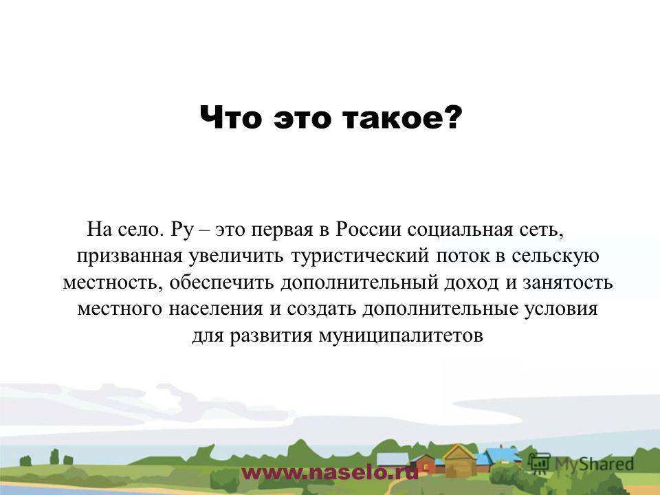 www.naselo.ru Что это такое? На село. Ру – это первая в России социальная сеть, призванная увеличить туристический поток в сельскую местность, обеспечить дополнительный доход и занятость местного населения и создать дополнительные условия для развити