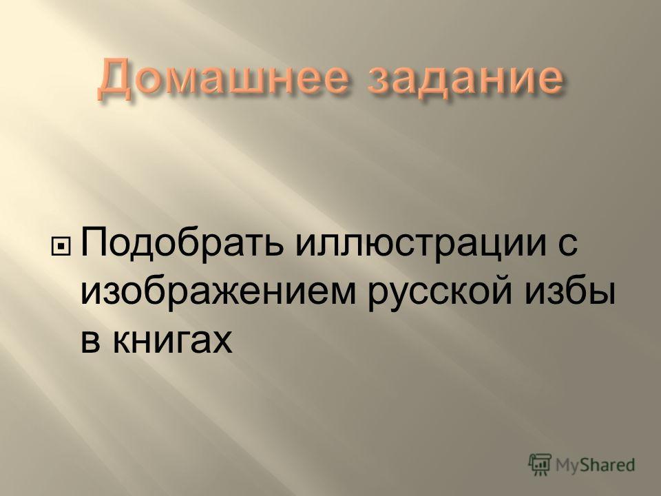 Подобрать иллюстрации с изображением русской избы в книгах