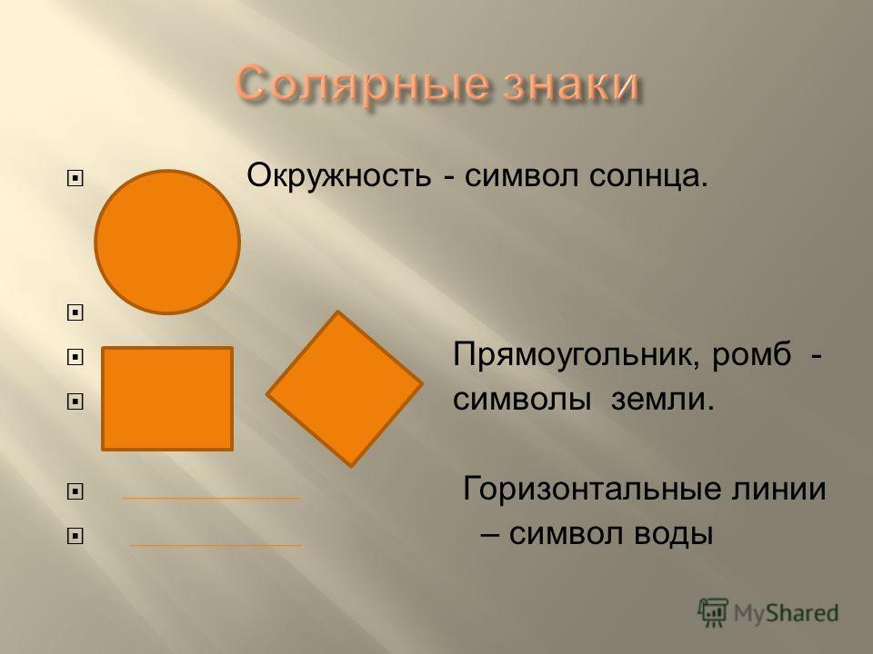 Окружность - символ солнца. Прямоугольник, ромб - символы земли. Горизонтальные линии – символ воды