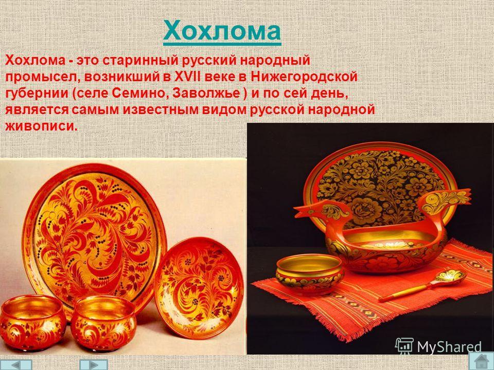 Хохлома Хохлома - это старинный русский народный промысел, возникший в XVII веке в Нижегородской губернии (селе Семино, Заволжье ) и по сей день, является самым известным видом русской народной живописи.