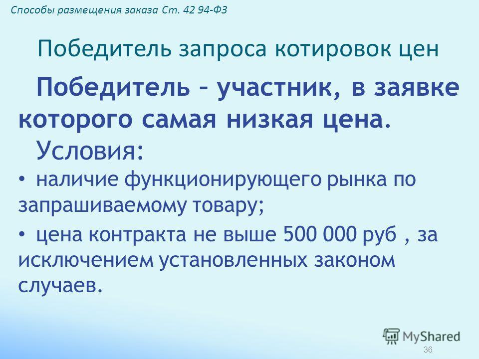 Победитель – участник, в заявке которого самая низкая цена. Условия: наличие функционирующего рынка по запрашиваемому товару; цена контракта не выше 500 000 руб, за исключением установленных законом случаев. Способы размещения заказа Ст. 42 94-ФЗ Поб