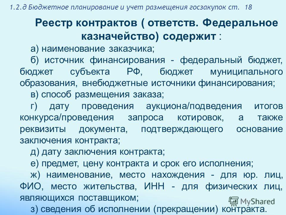 1.2. д Бюджетное планирование и учет размещения госзакупок ст. 18 Реестр контрактов ( ответств. Федеральное казначейство) содержит : а) наименование заказчика; б) источник финансирования - федеральный бюджет, бюджет субъекта РФ, бюджет муниципального