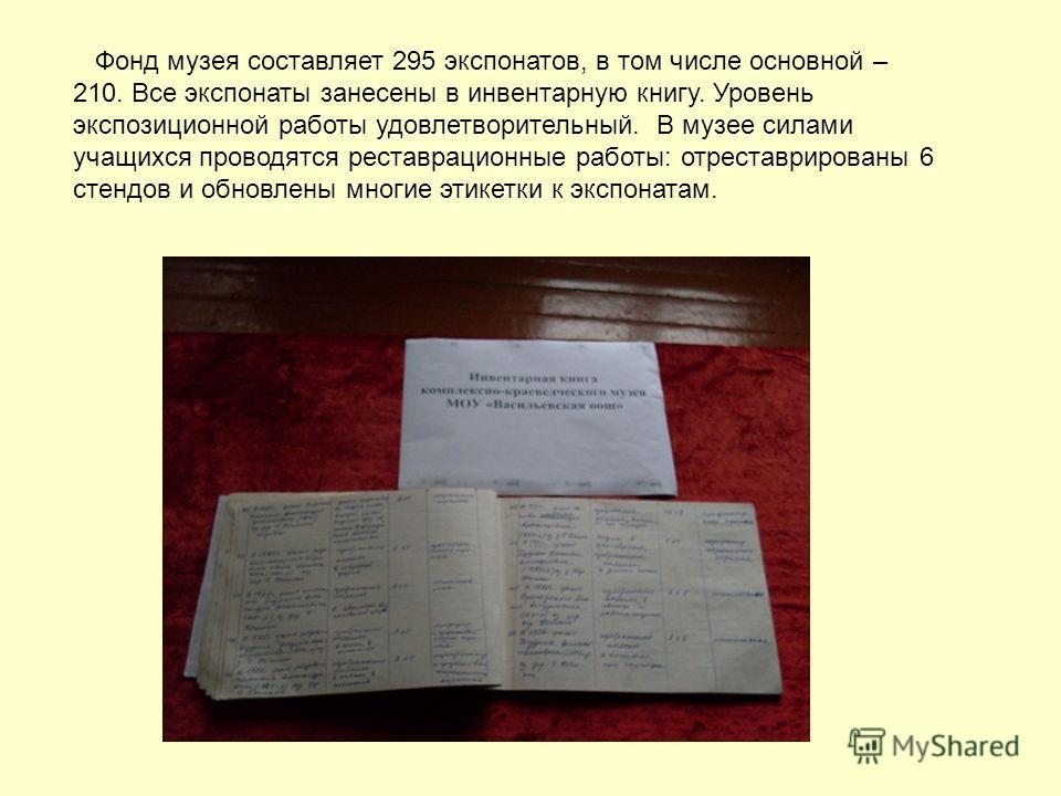 Фонд музея составляет 295 экспонатов, в том числе основной – 210. Все экспонаты занесены в инвентарную книгу. Уровень экспозиционной работы удовлетворительный. В музее силами учащихся проводятся реставрационные работы: отреставрированы 6 стендов и об