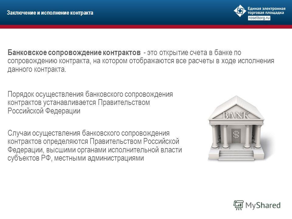 Заключение и исполнение контракта Банковское сопровождение контрактов - это открытие счета в банке по сопровождению контракта, на котором отображаются все расчеты в ходе исполнения данного контракта. Порядок осуществления банковского сопровождения ко