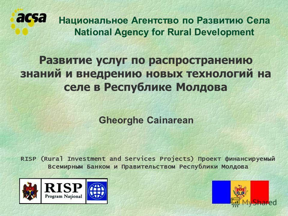 Развитие услуг по распространению знаний и внедрению новых технологий на селе в Республике Молдова Gheorghe Cainarean Национальное Агентство по Развитию Села National Agency for Rural Development RISP (Rural Investment and Services Projects) Проект ф