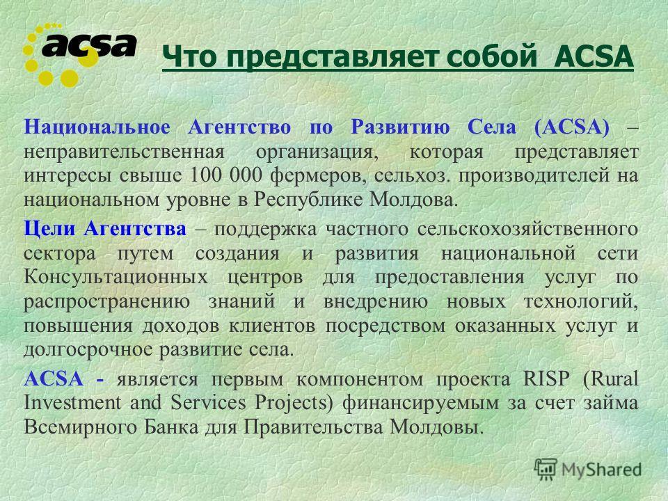 Что представляет собой АCSA Национальное Агентство по Развитию Села (ACSA) – неправительственная организация, которая представляет интересы свыше 100 000 фермеров, сельхоз. производителей на национальном уровне в Республике Молдова. Цели Агентства –