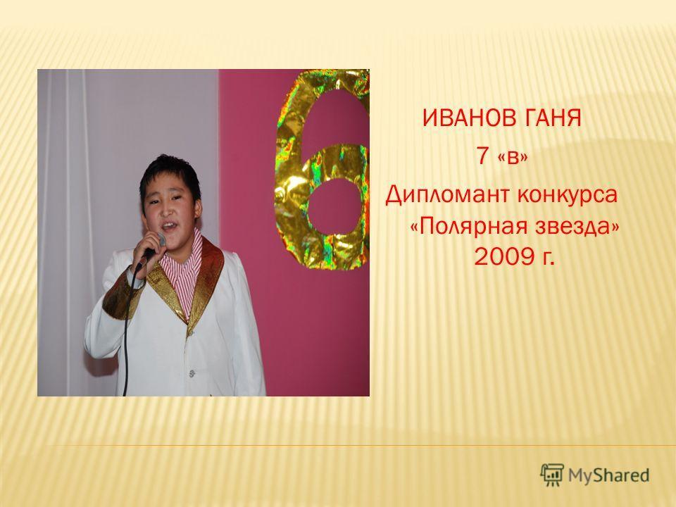 ИВАНОВ ГАНЯ 7 «в» Дипломант конкурса «Полярная звезда» 2009 г.