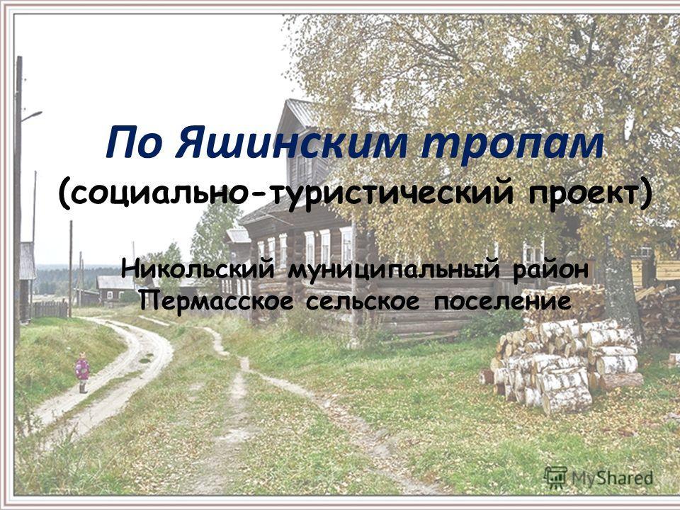По Яшинским тропам (социально-туристический проект) Никольский муниципальный район Пермасское сельское поселение