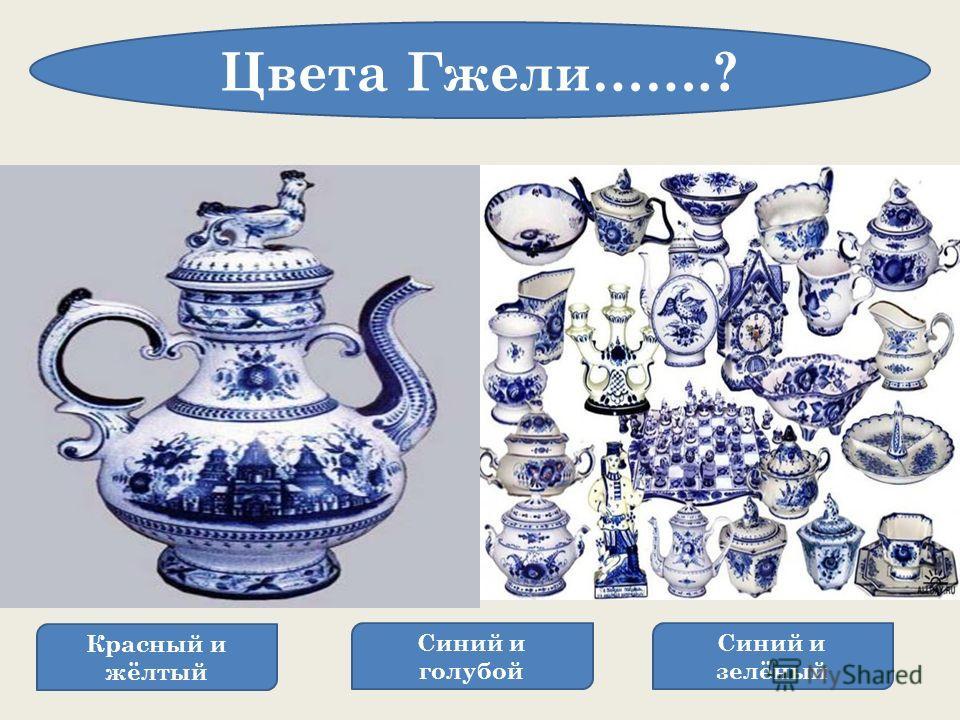 Красный и жёлтый Синий и голубой Синий и зелёный Цвета Гжели…….? Искусство Гжель - это производство и украшение керамики, фарфора, керамических изделий и украшений. С исторической точки зрения Гжель - это район, который состоит из 27 деревень и носящ