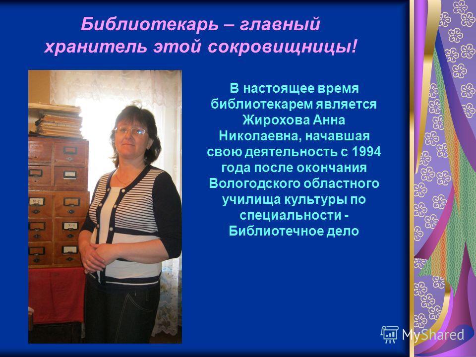 Библиотекарь – главный хранитель этой сокровищницы! В настоящее время библиотекарем является Жирохова Анна Николаевна, начавшая свою деятельность с 1994 года после окончания Вологодского областного училища культуры по специальности - Библиотечное дел