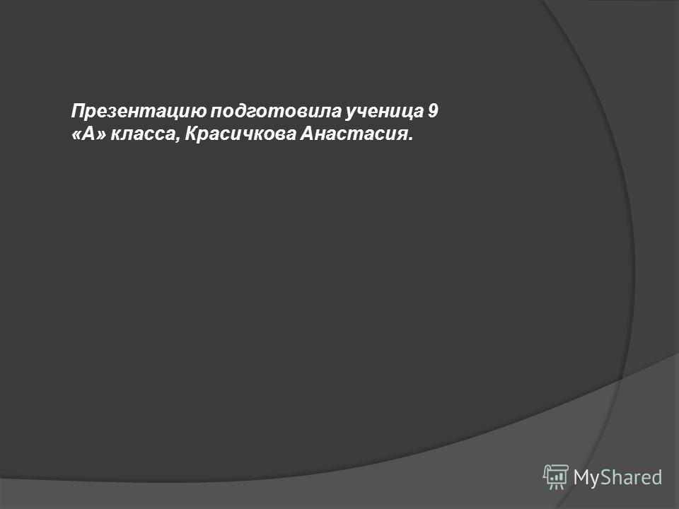Презентацию подготовила ученица 9 «А» класса, Красичкова Анастасия.