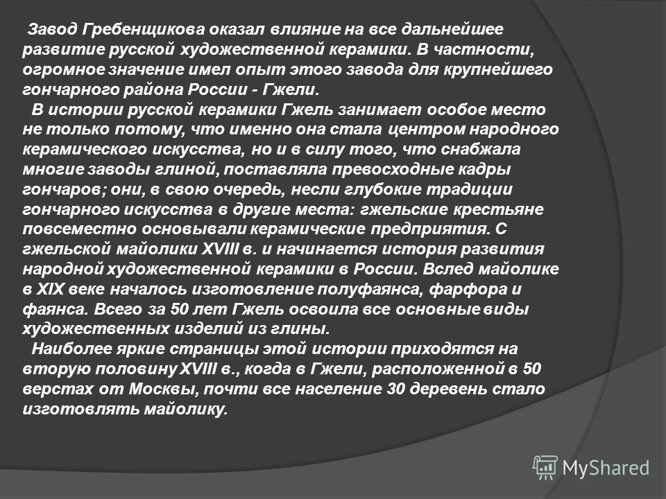 Завод Гребенщикова оказал влияние на все дальнейшее развитие русской художественной керамики. В частности, огромное значение имел опыт этого завода для крупнейшего гончарного района России - Гжели. В истории русской керамики Гжель занимает особое мес