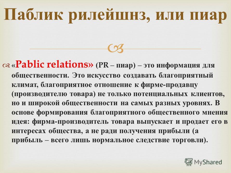 « Pablic relations» (PR – пиар ) – это информация для общественности. Это искусство создавать благоприятный климат, благоприятное отношение к фирме - продавцу ( производителю товара ) не только потенциальных клиентов, но и широкой общественности на с