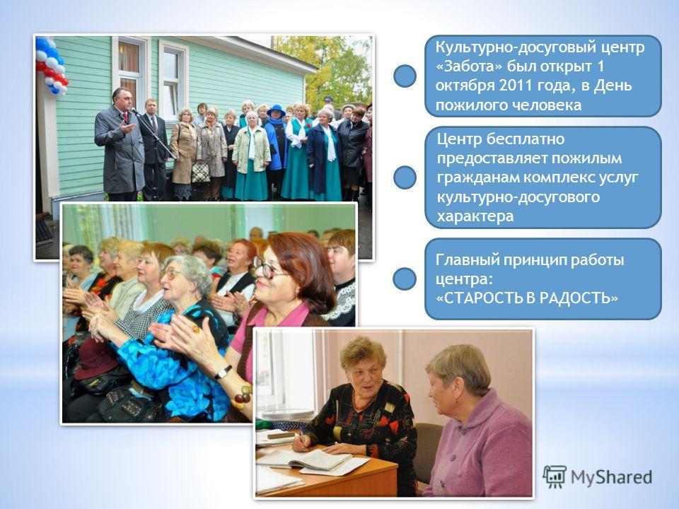 Культурно-досуговый центр «Забота» был открыт 1 октября 2011 года, в День пожилого человека Центр бесплатно предоставляет пожилым гражданам комплекс услуг культурно-досугового характера Главный принцип работы центра: «СТАРОСТЬ В РАДОСТЬ»