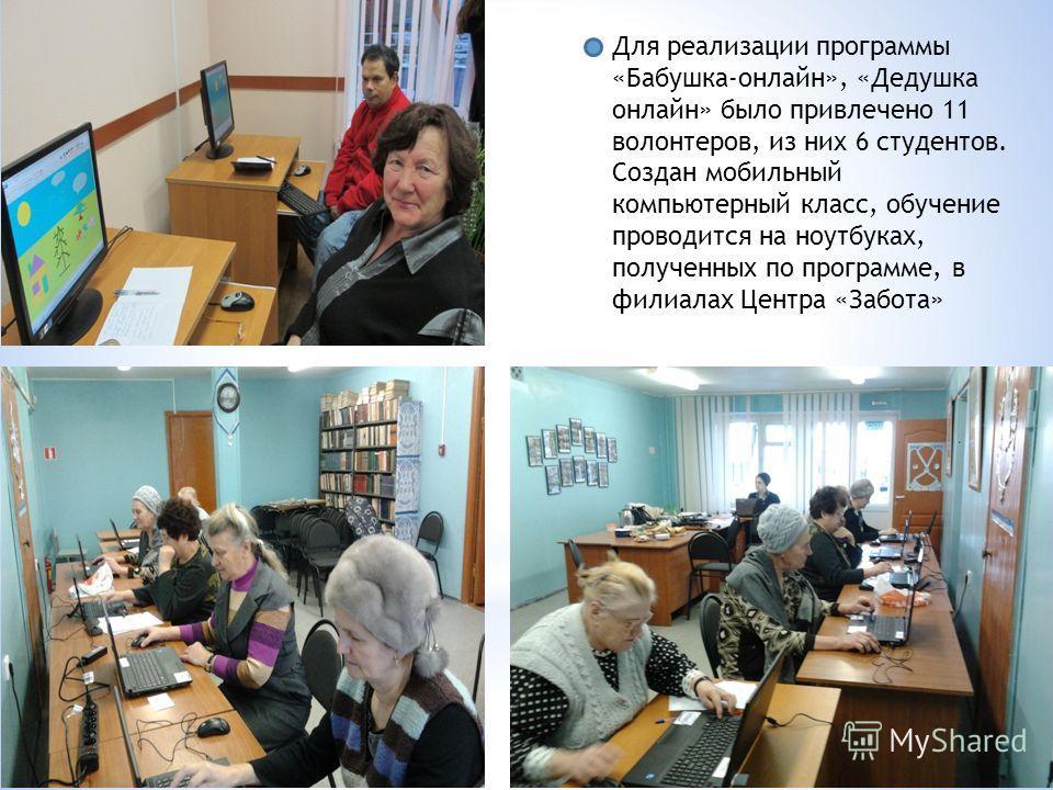 Для реализации программы «Бабушка-онлайн», «Дедушка онлайн» было привлечено 11 волонтеров, из них 6 студентов. Создан мобильный компьютерный класс, обучение проводится на ноутбуках, полученных по программе, в филиалах Центра «Забота»
