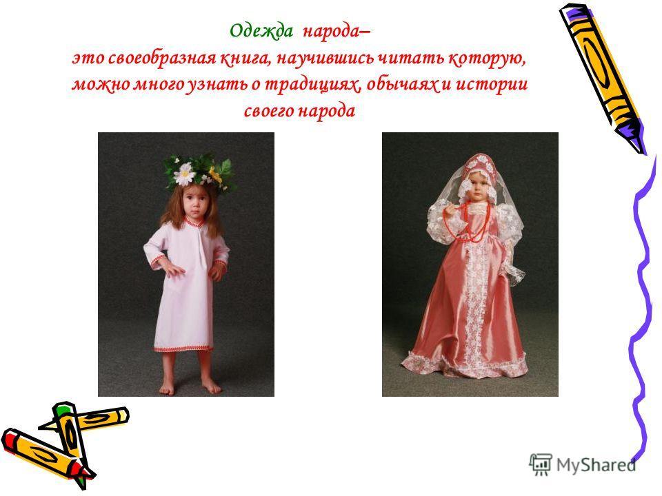 Одежда народа– это своеобразная книга, научившись читать которую, можно много узнать о традициях, обычаях и истории своего народа